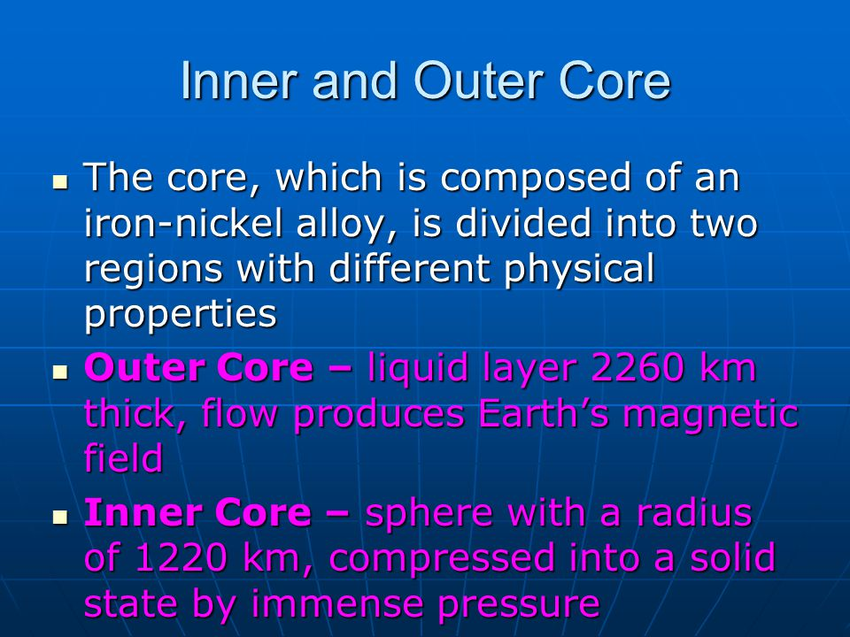 Inner and Outer Core The core, which is composed of an iron-nickel alloy, is divided into two regions with different physical properties.