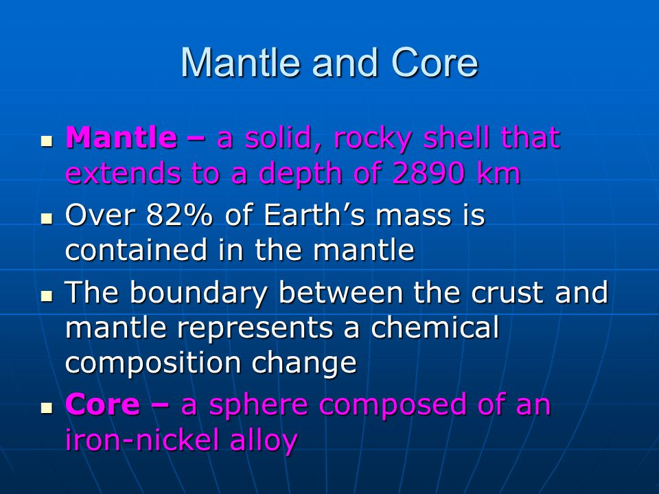 Mantle and Core Mantle – a solid, rocky shell that extends to a depth of 2890 km. Over 82% of Earth's mass is contained in the mantle.