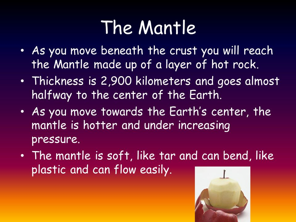 The Mantle As you move beneath the crust you will reach the Mantle made up of a layer of hot rock.