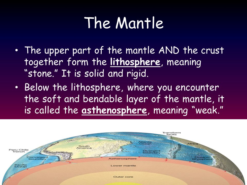 The Mantle The upper part of the mantle AND the crust together form the lithosphere, meaning stone. It is solid and rigid.