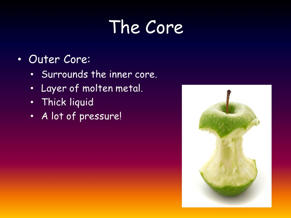 The Core Outer Core: Surrounds the inner core. Layer of molten metal.