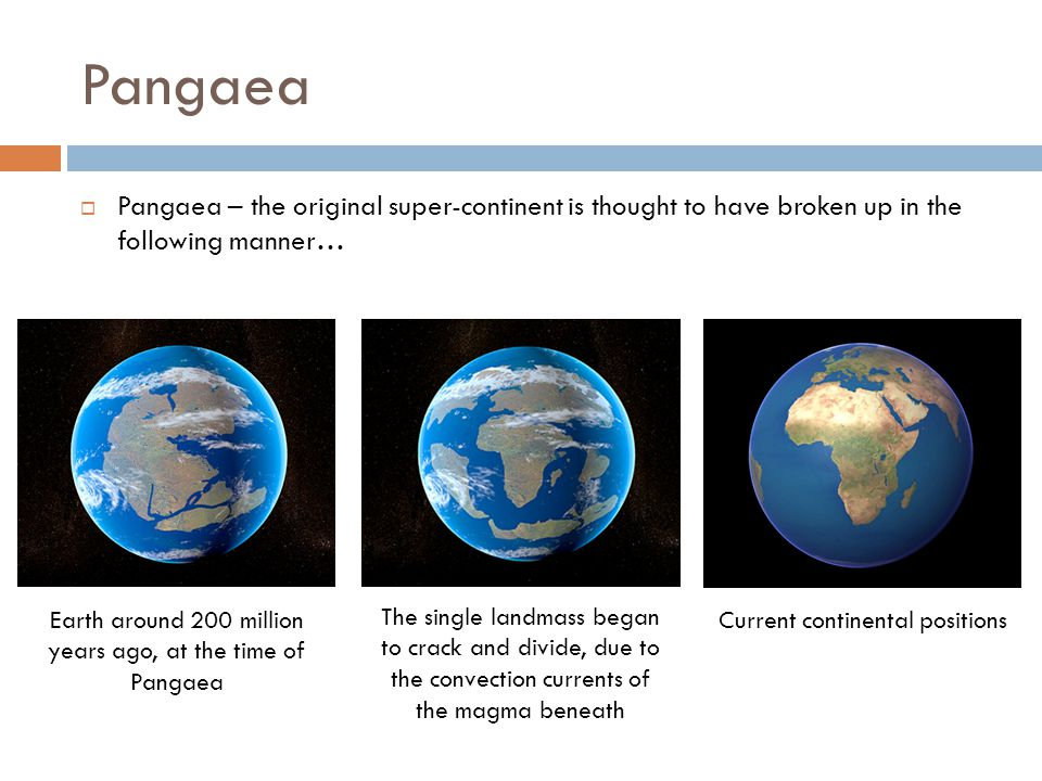 Pangaea Pangaea – the original super-continent is thought to have broken up in the following manner…