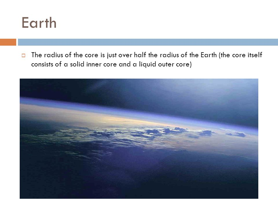 Earth The radius of the core is just over half the radius of the Earth (the core itself consists of a solid inner core and a liquid outer core)