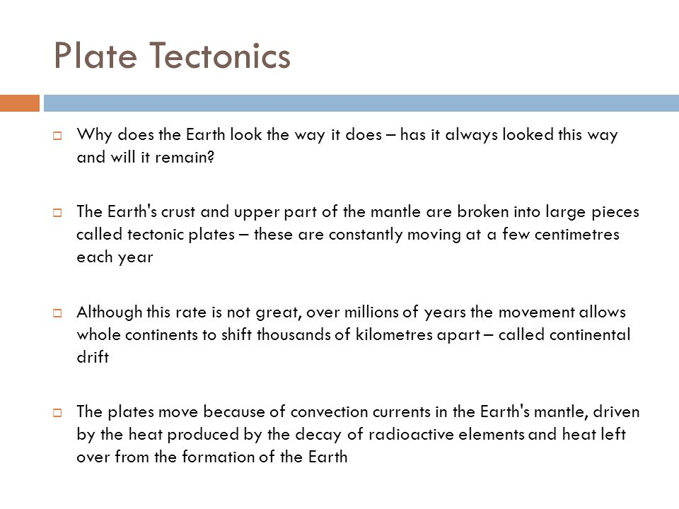 Plate Tectonics Why does the Earth look the way it does – has it always looked this way and will it remain