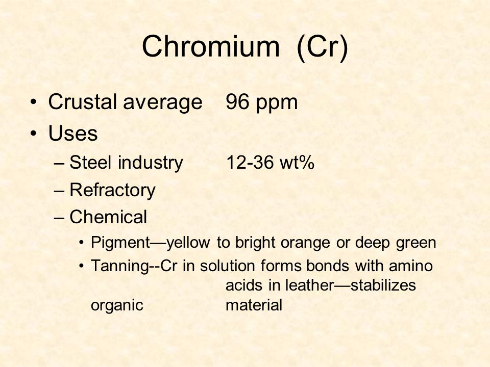 Chromium (Cr) Crustal average 96 ppm Uses Steel industry 12-36 wt%