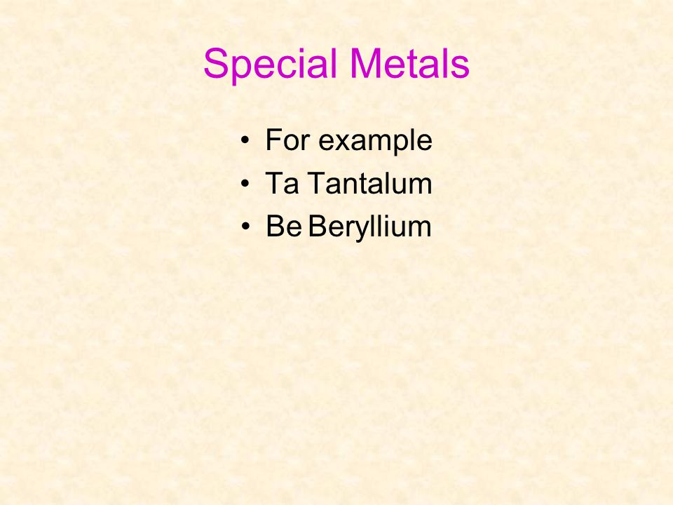 Special Metals For example Ta Tantalum Be Beryllium