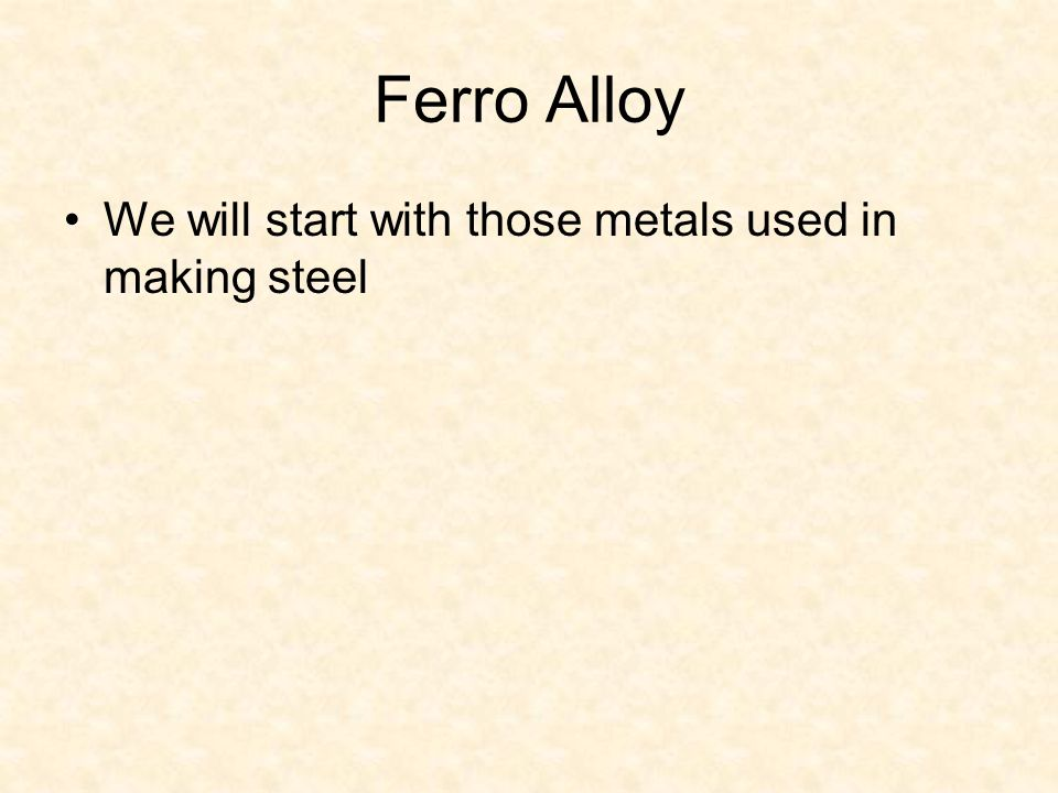 Ferro Alloy We will start with those metals used in making steel