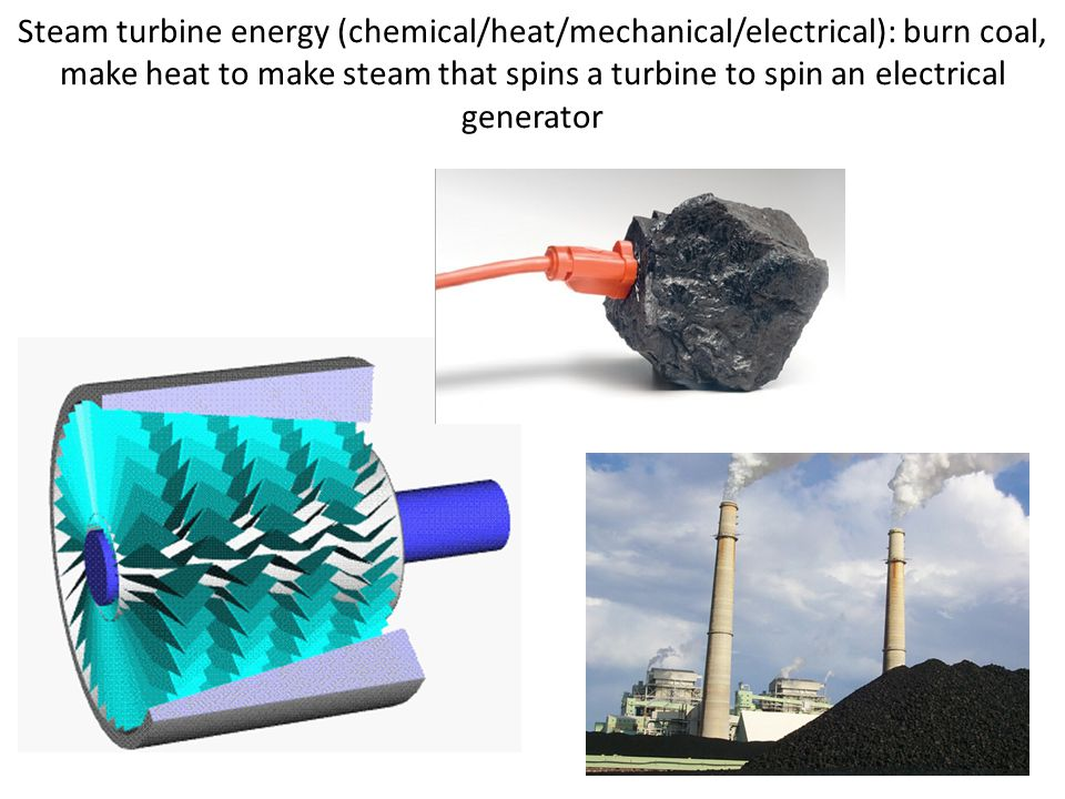Steam turbine energy (chemical/heat/mechanical/electrical): burn coal, make heat to make steam that spins a turbine to spin an electrical generator
