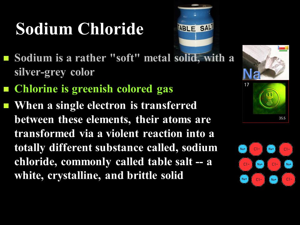 Sodium Chloride Sodium is a rather soft metal solid, with a silver-grey color. Chlorine is greenish colored gas.