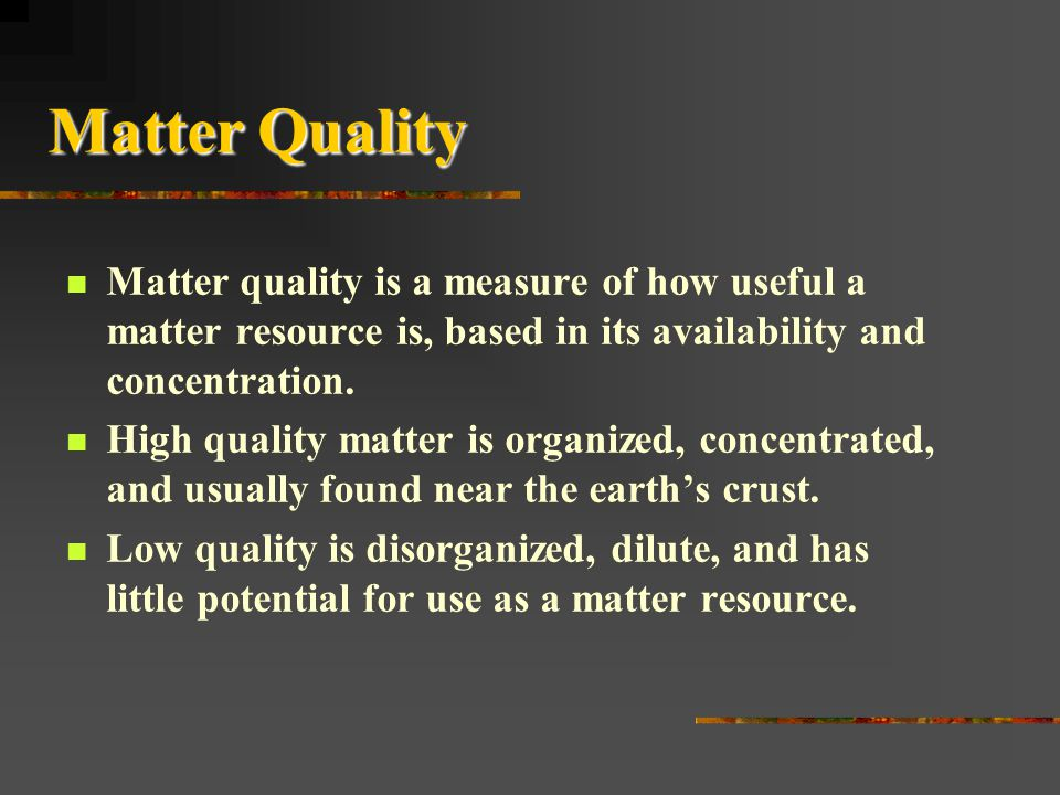 Matter Quality Matter quality is a measure of how useful a matter resource is, based in its availability and concentration.