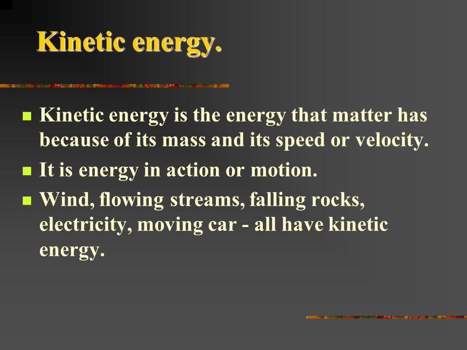 Kinetic energy. Kinetic energy is the energy that matter has because of its mass and its speed or velocity.