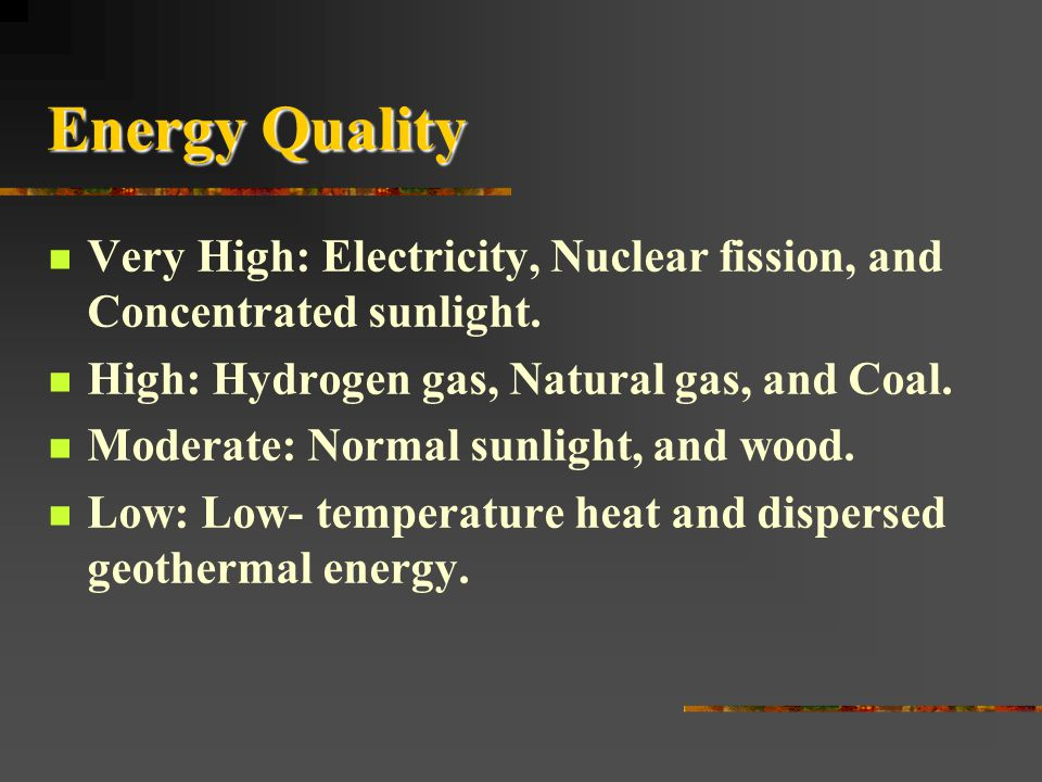 Energy Quality Very High: Electricity, Nuclear fission, and Concentrated sunlight. High: Hydrogen gas, Natural gas, and Coal.