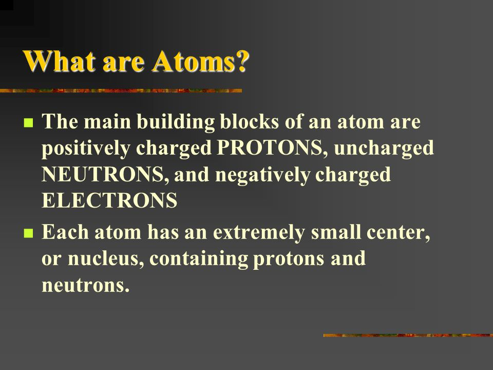 What are Atoms The main building blocks of an atom are positively charged PROTONS, uncharged NEUTRONS, and negatively charged ELECTRONS.