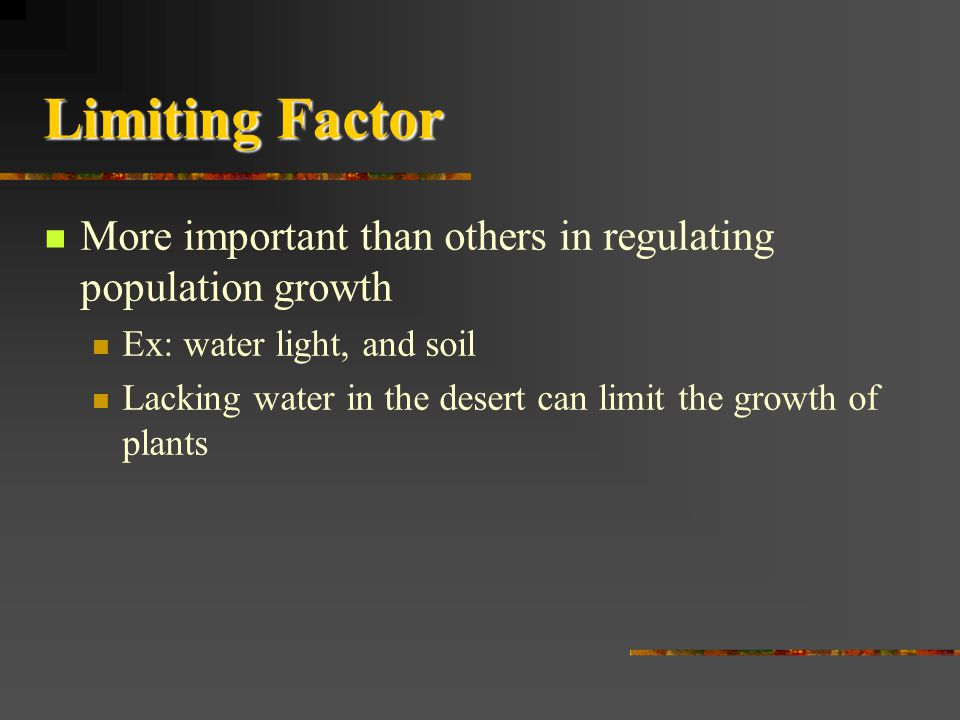 Limiting Factor More important than others in regulating population growth. Ex: water light, and soil.