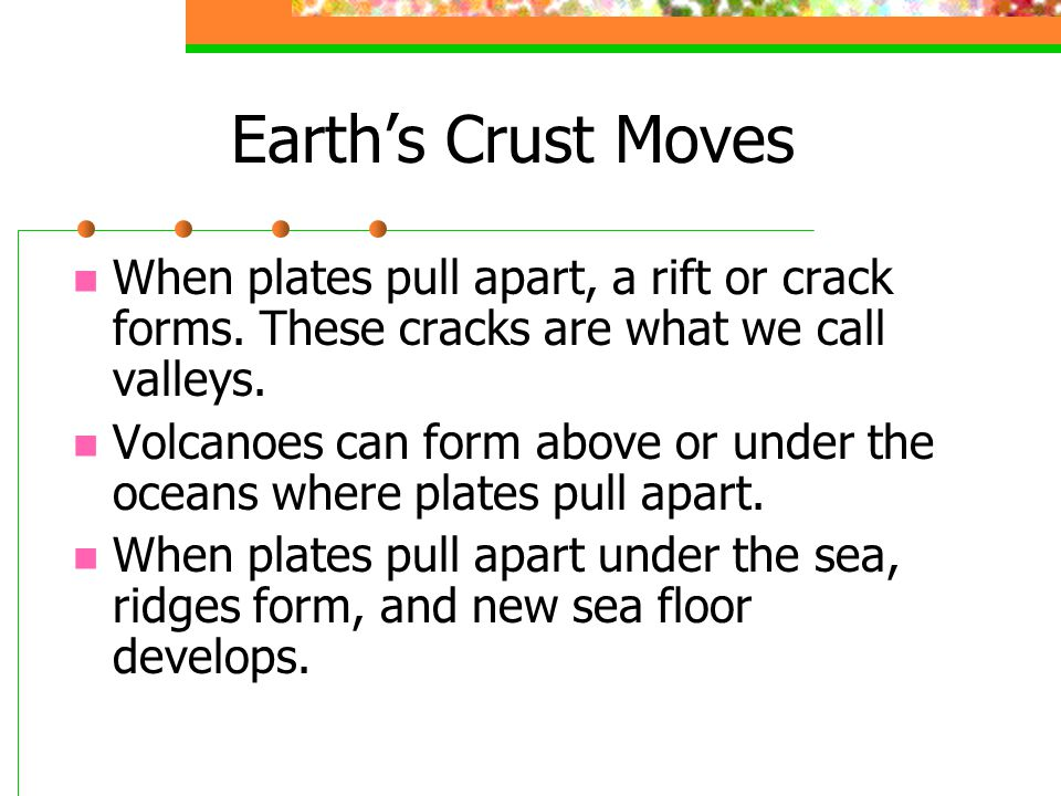 Earth's Crust Moves When plates pull apart, a rift or crack forms. These cracks are what we call valleys.