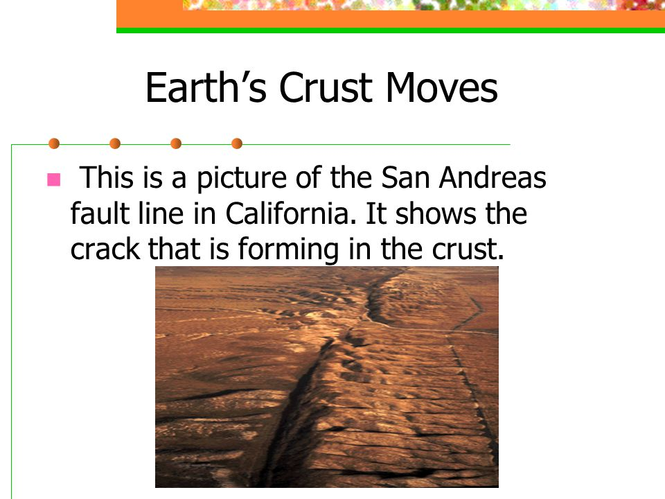 Earth's Crust Moves This is a picture of the San Andreas fault line in California.