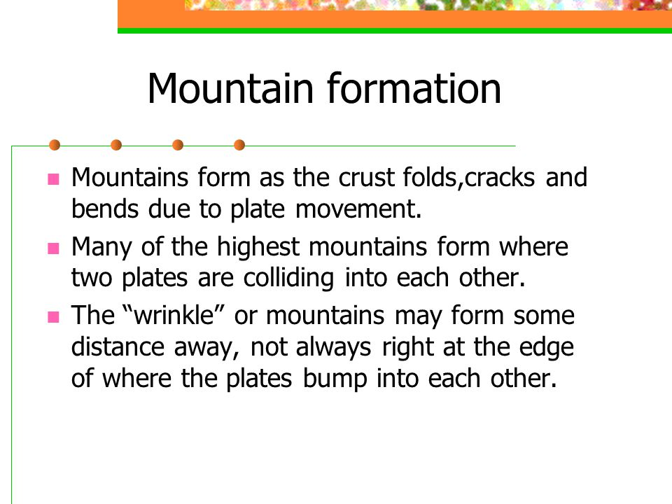 Mountain formation Mountains form as the crust folds,cracks and bends due to plate movement.