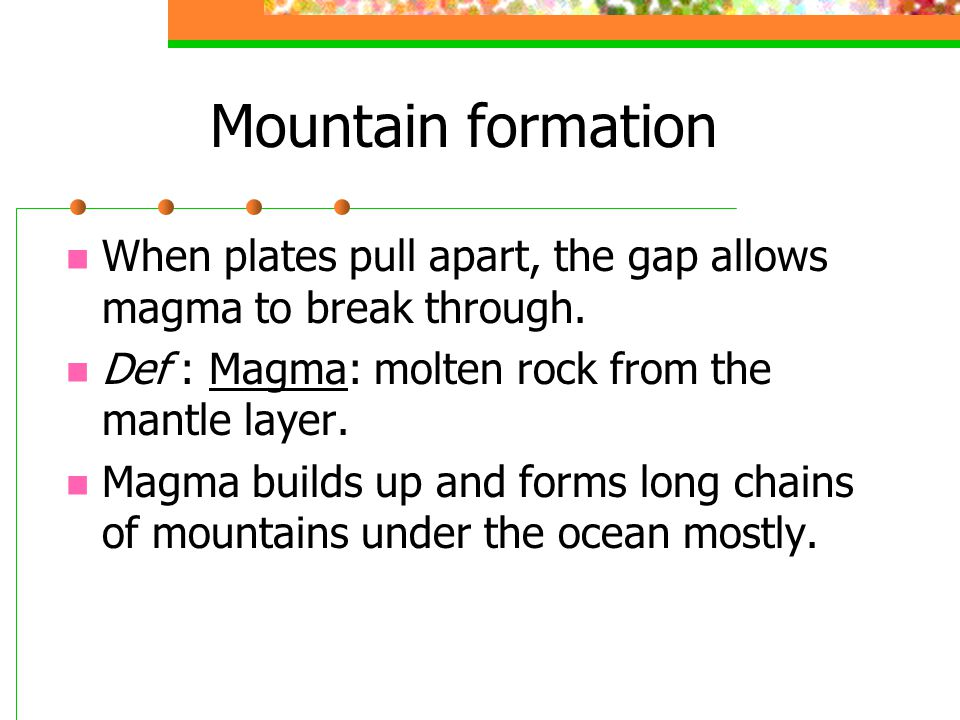 Mountain formation When plates pull apart, the gap allows magma to break through. Def : Magma: molten rock from the mantle layer.