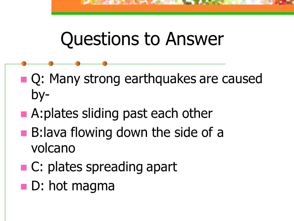 Questions to Answer Q: Many strong earthquakes are caused by-