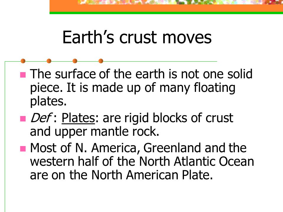 Earth's crust moves The surface of the earth is not one solid piece. It is made up of many floating plates.
