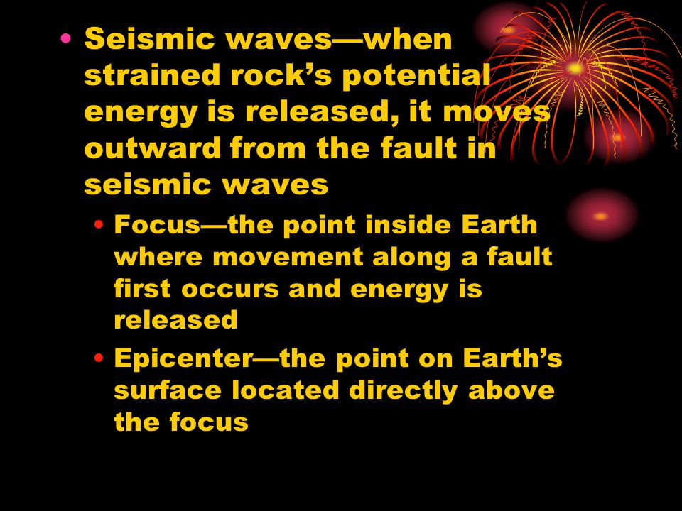 Seismic waves—when strained rock's potential energy is released, it moves outward from the fault in seismic waves