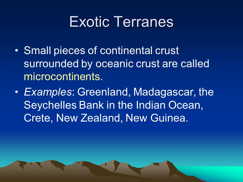 Exotic Terranes Small pieces of continental crust surrounded by oceanic crust are called microcontinents.