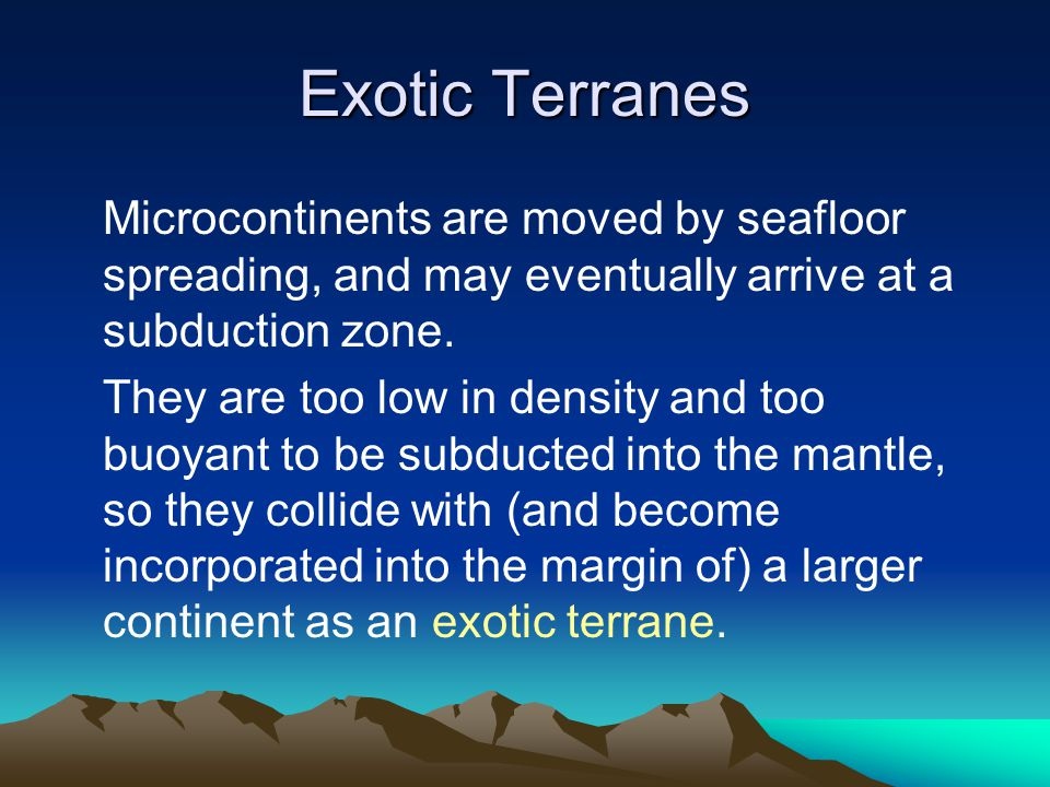 Exotic Terranes Microcontinents are moved by seafloor spreading, and may eventually arrive at a subduction zone.