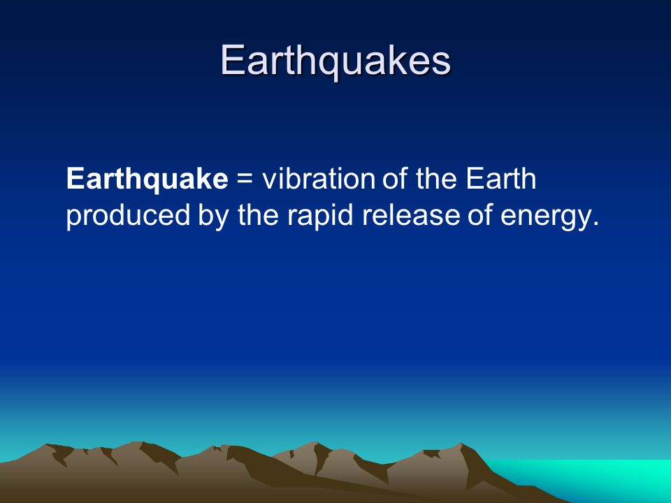 Earthquakes Earthquake = vibration of the Earth produced by the rapid release of energy.