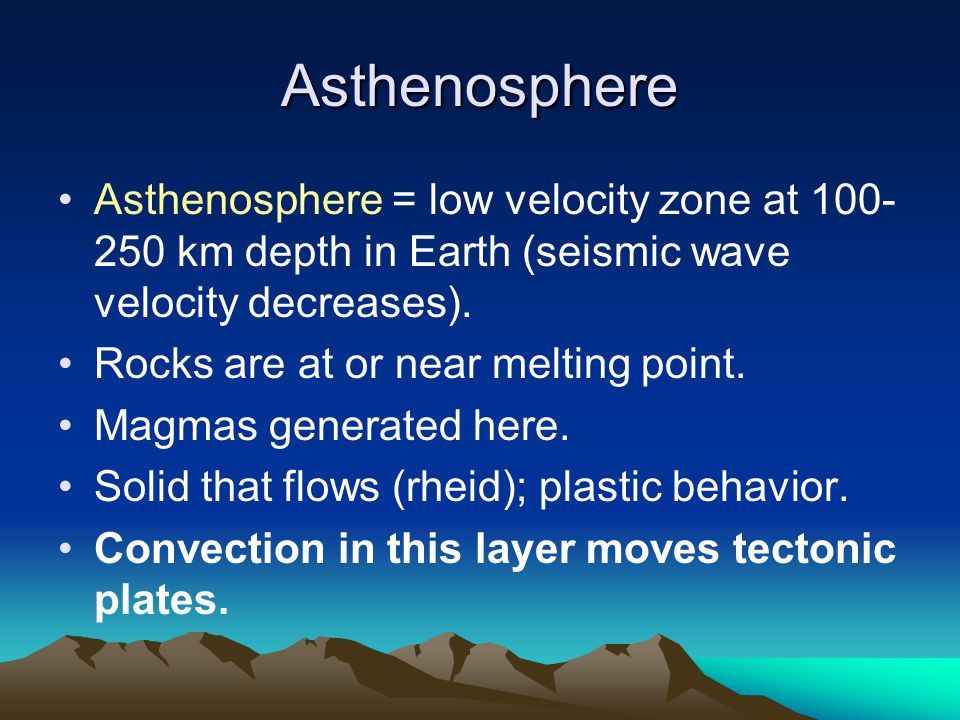 Asthenosphere Asthenosphere = low velocity zone at 100-250 km depth in Earth (seismic wave velocity decreases).
