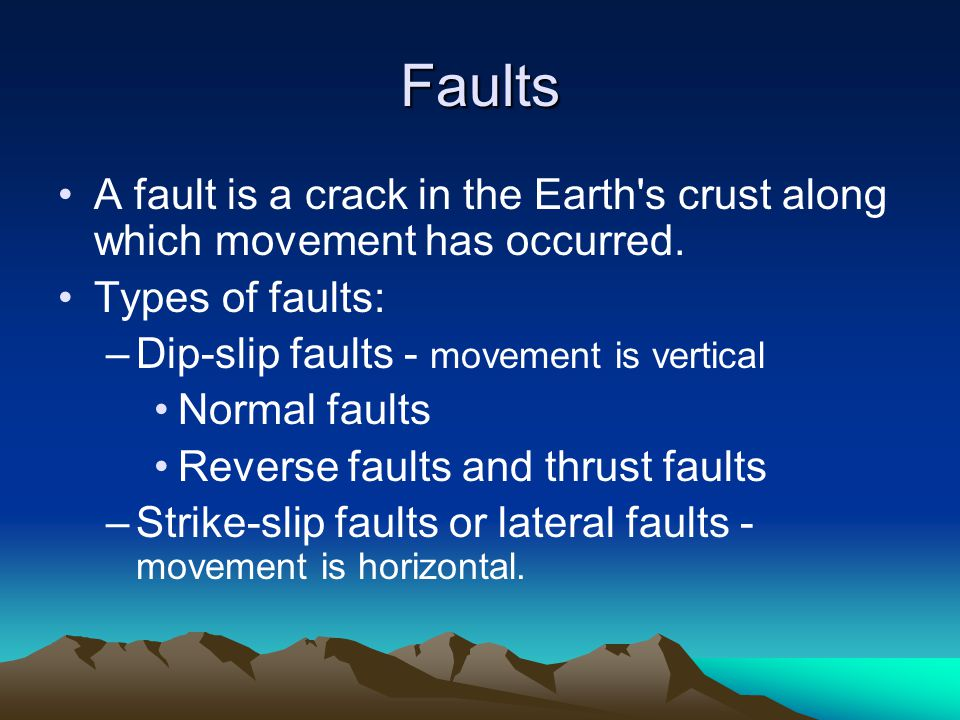 Faults A fault is a crack in the Earth s crust along which movement has occurred. Types of faults: