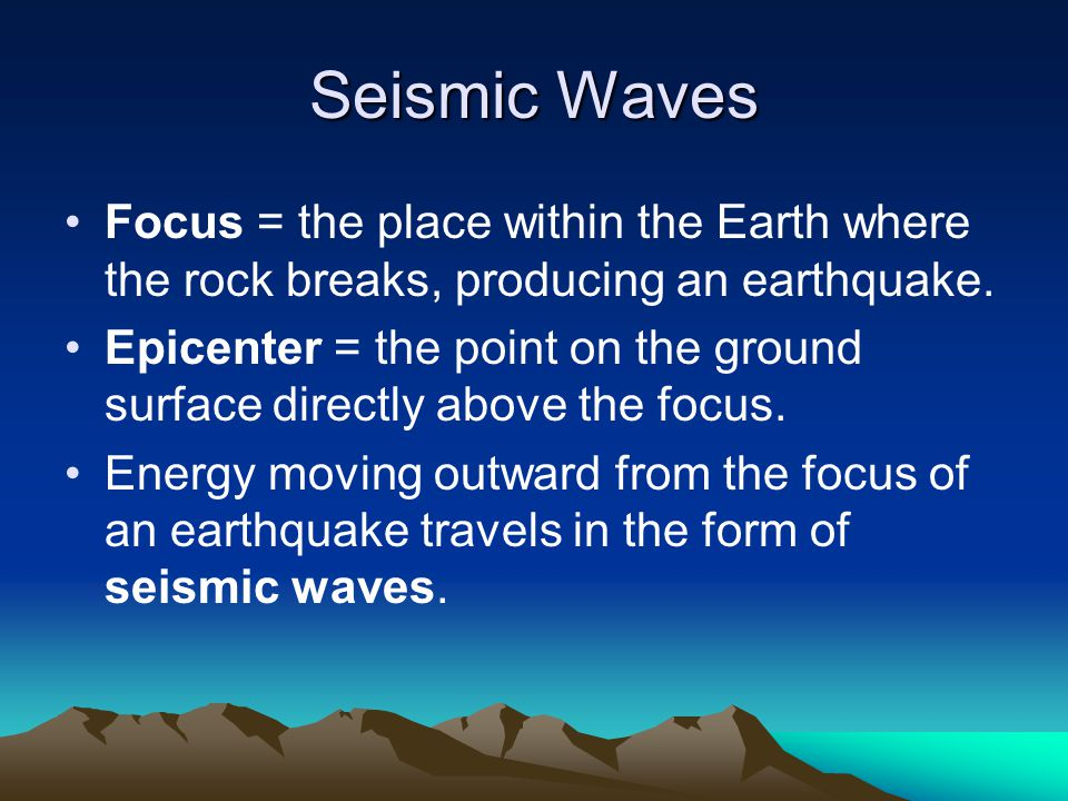 Seismic Waves Focus = the place within the Earth where the rock breaks, producing an earthquake.