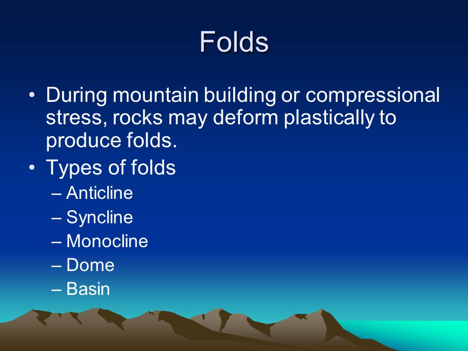 Folds During mountain building or compressional stress, rocks may deform plastically to produce folds.