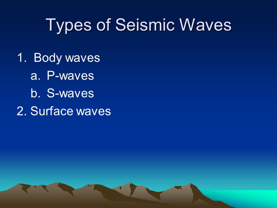 Types of Seismic Waves 1. Body waves P-waves S-waves 2. Surface waves