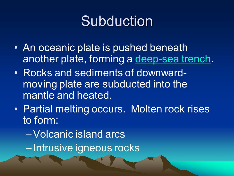 Subduction An oceanic plate is pushed beneath another plate, forming a deep-sea trench.