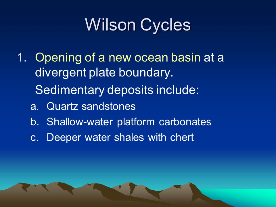 Wilson Cycles Opening of a new ocean basin at a divergent plate boundary. Sedimentary deposits include: