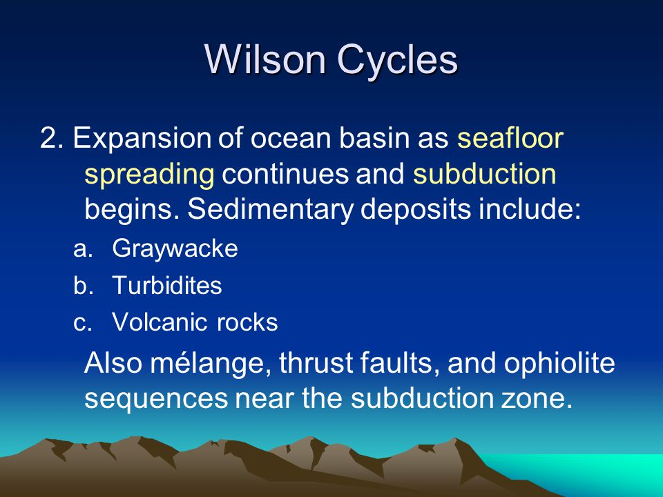 Wilson Cycles 2. Expansion of ocean basin as seafloor spreading continues and subduction begins. Sedimentary deposits include: