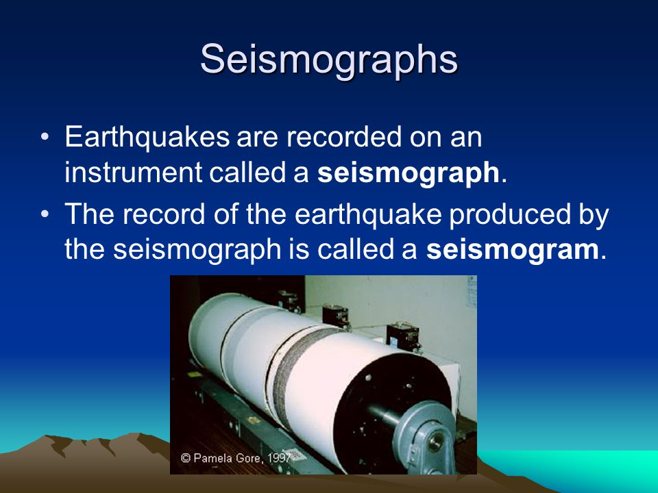 Seismographs Earthquakes are recorded on an instrument called a seismograph.