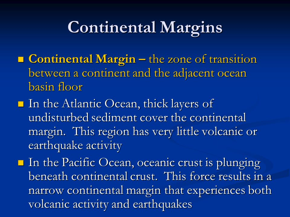 Continental Margins Continental Margin – the zone of transition between a continent and the adjacent ocean basin floor.