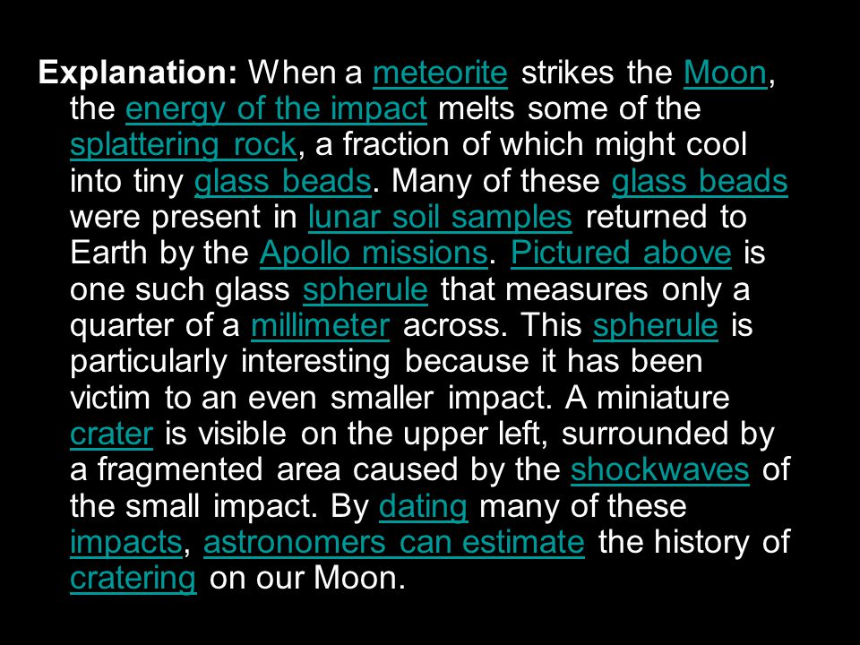 Explanation: When a meteorite strikes the Moon, the energy of the impact melts some of the splattering rock, a fraction of which might cool into tiny glass beads.