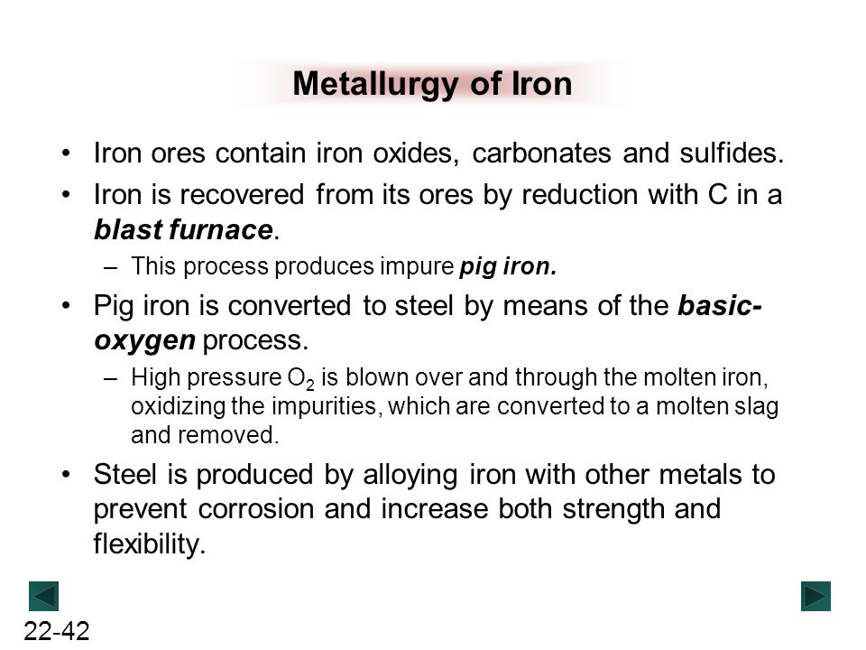 Metallurgy of Iron Iron ores contain iron oxides, carbonates and sulfides. Iron is recovered from its ores by reduction with C in a blast furnace.