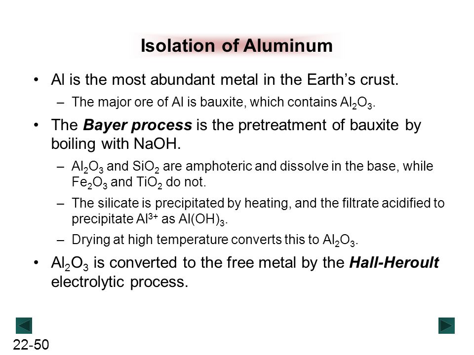 Isolation of Aluminum Al is the most abundant metal in the Earth's crust. The major ore of Al is bauxite, which contains Al2O3.