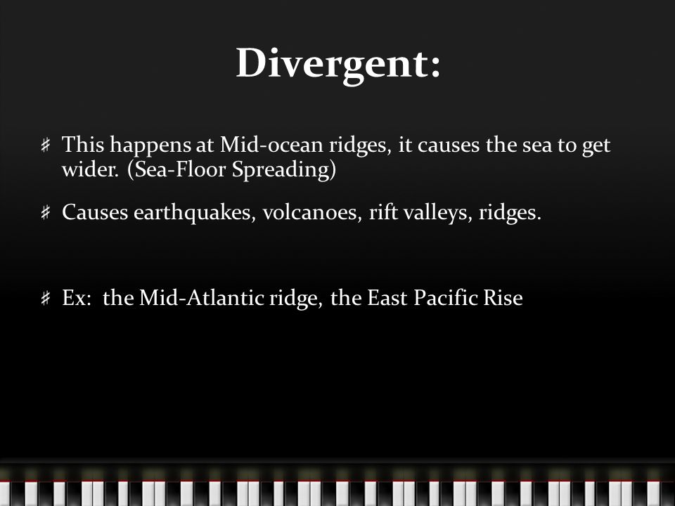 Divergent: This happens at Mid-ocean ridges, it causes the sea to get wider. (Sea-Floor Spreading)