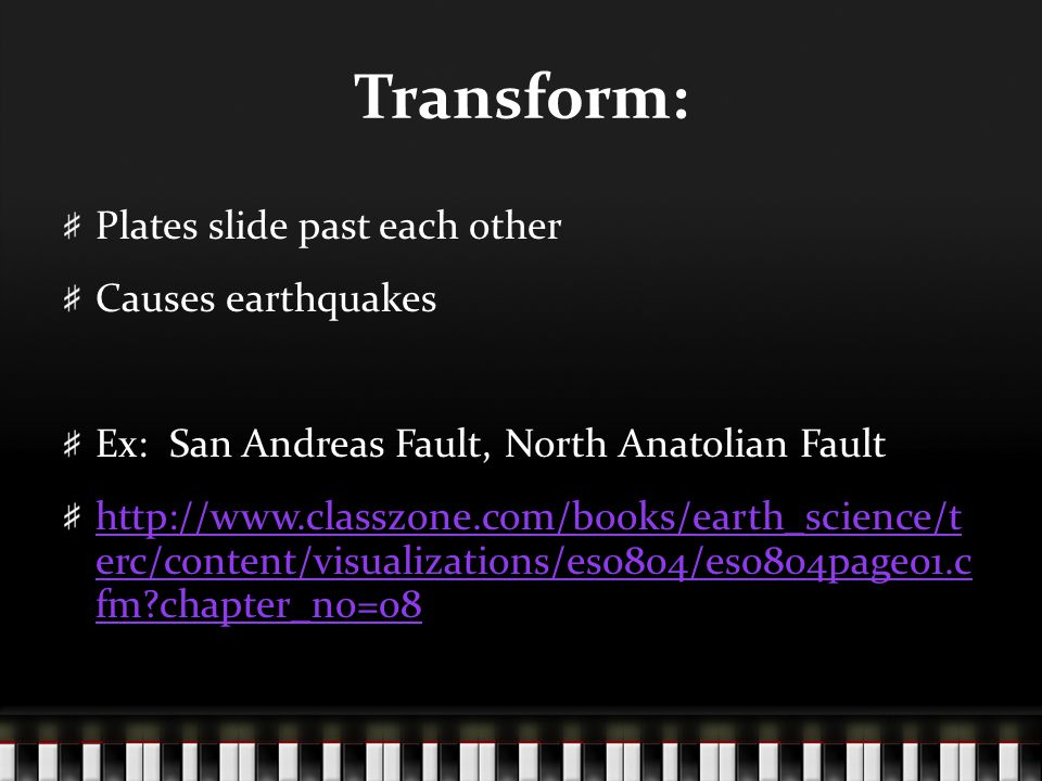 Transform: Plates slide past each other Causes earthquakes