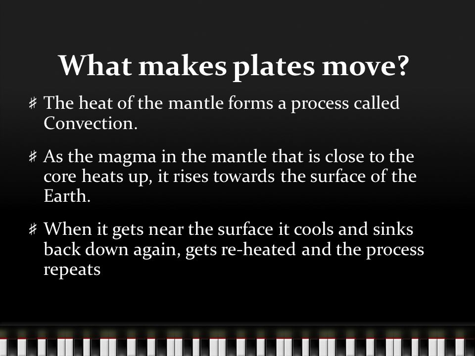 What makes plates move The heat of the mantle forms a process called Convection.