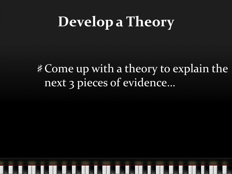 Develop a Theory Come up with a theory to explain the next 3 pieces of evidence…