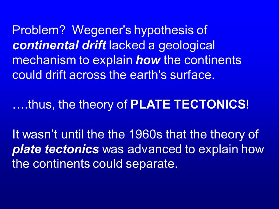 Problem Wegener s hypothesis of continental drift lacked a geological mechanism to explain how the continents could drift across the earth s surface.