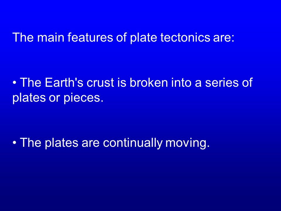 The main features of plate tectonics are:
