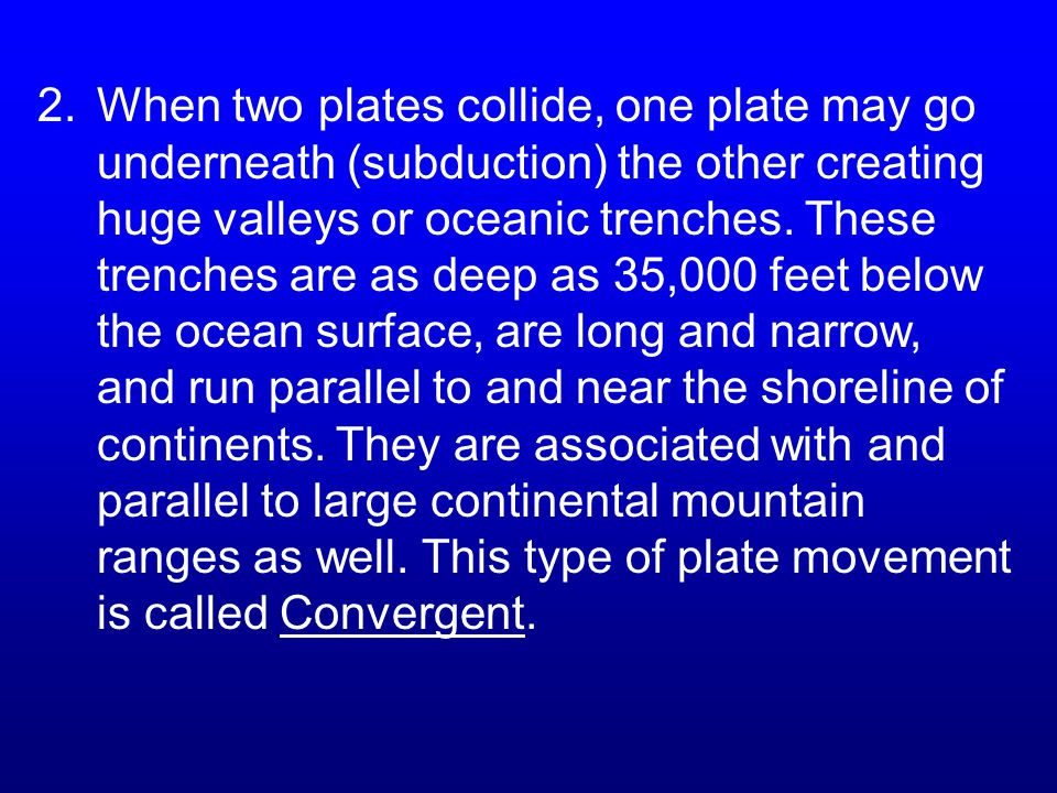 When two plates collide, one plate may go underneath (subduction) the other creating huge valleys or oceanic trenches.