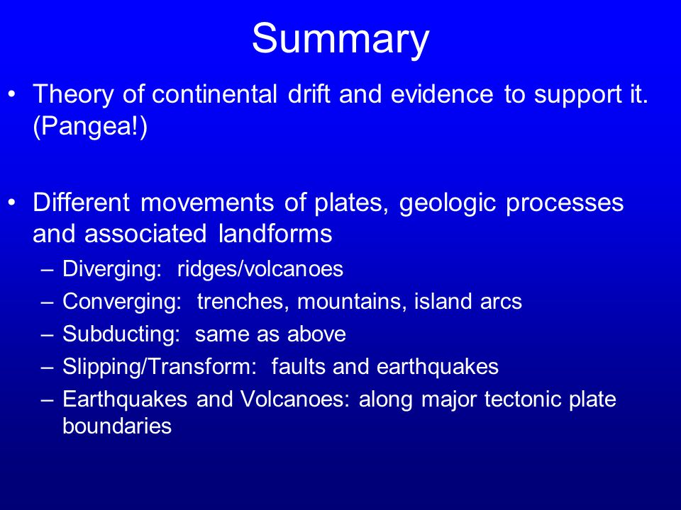 Summary Theory of continental drift and evidence to support it. (Pangea!) Different movements of plates, geologic processes and associated landforms.