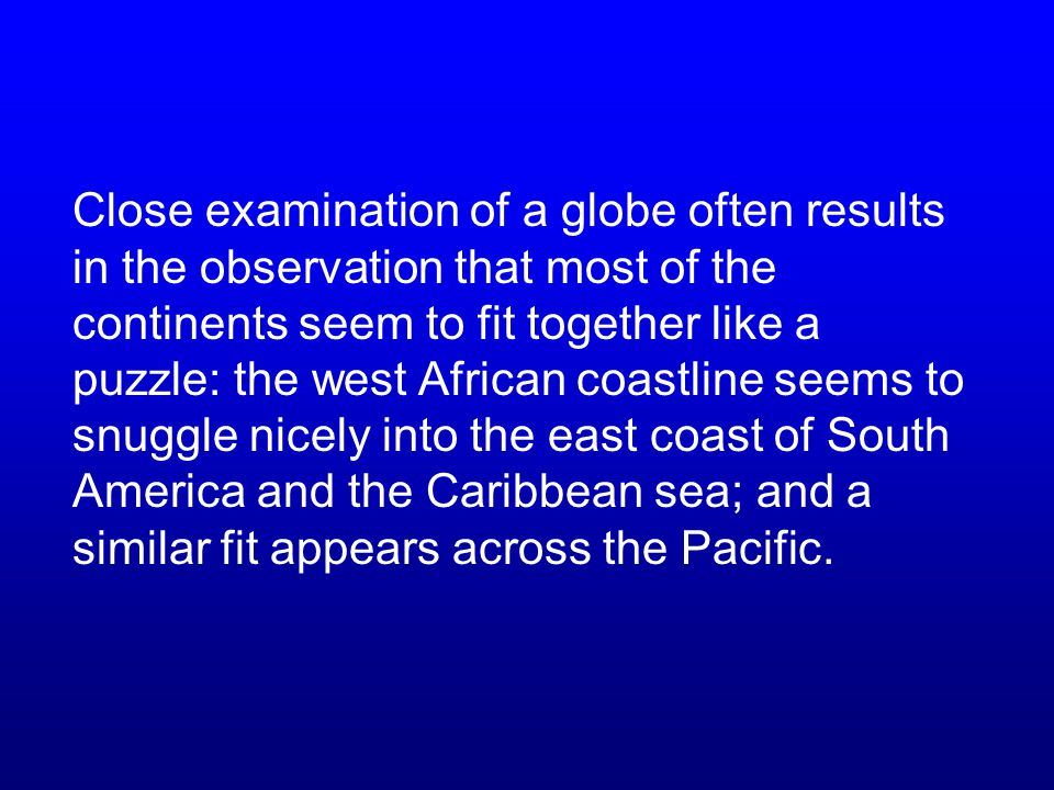 Close examination of a globe often results in the observation that most of the continents seem to fit together like a puzzle: the west African coastline seems to snuggle nicely into the east coast of South America and the Caribbean sea; and a similar fit appears across the Pacific.